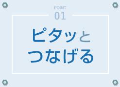POINT01 - ピタッとつなげる