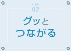 POINT02 - グッとつながる